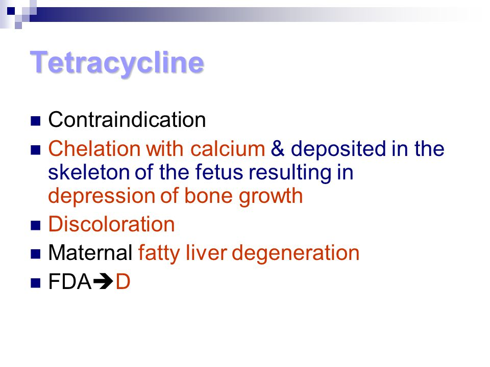 Tetracycline Contraindication Chelation with calcium & deposited in the skeleton of the fetus resulting in depression of bone growth Discoloration Mat
