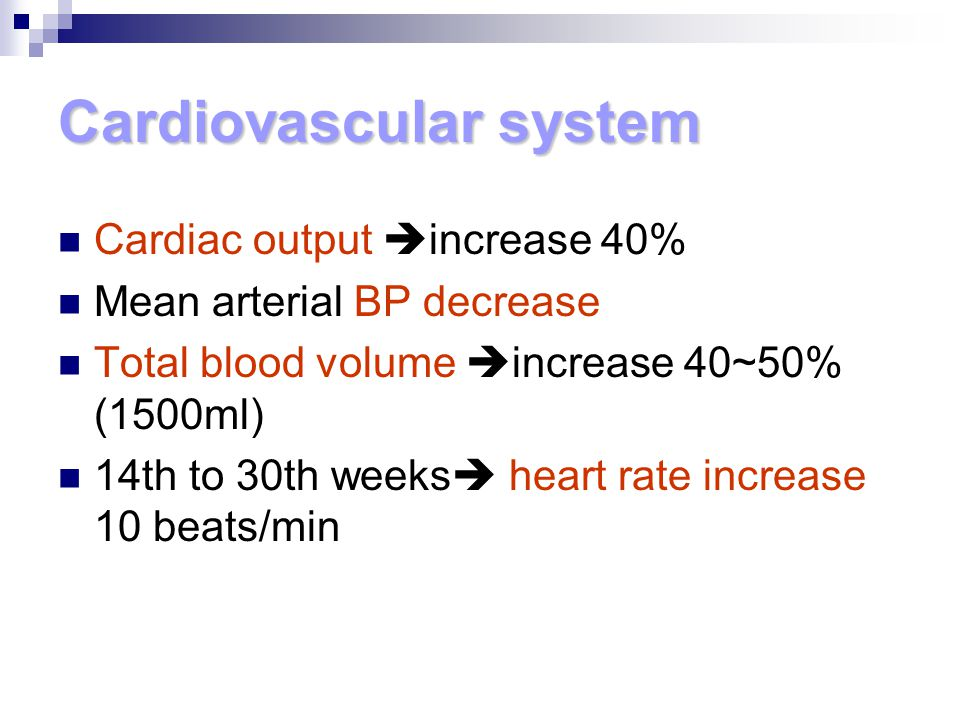Cardiovascular system Cardiac output  increase 40% Mean arterial BP decrease Total blood volume  increase 40~50% (1500ml) 14th to 30th weeks  heart