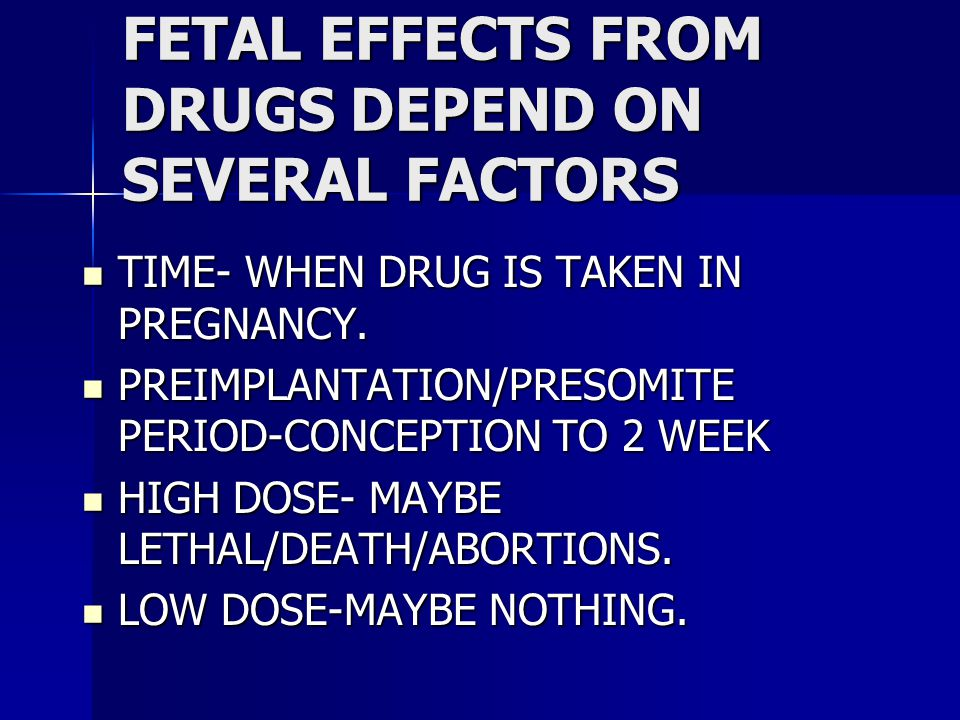FETAL EFFECTS FROM DRUGS DEPEND ON SEVERAL FACTORS TIME- WHEN DRUG IS TAKEN IN PREGNANCY.