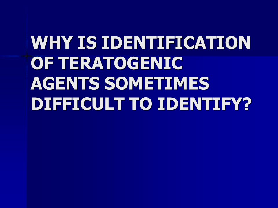 WHY IS IDENTIFICATION OF TERATOGENIC AGENTS SOMETIMES DIFFICULT TO IDENTIFY?