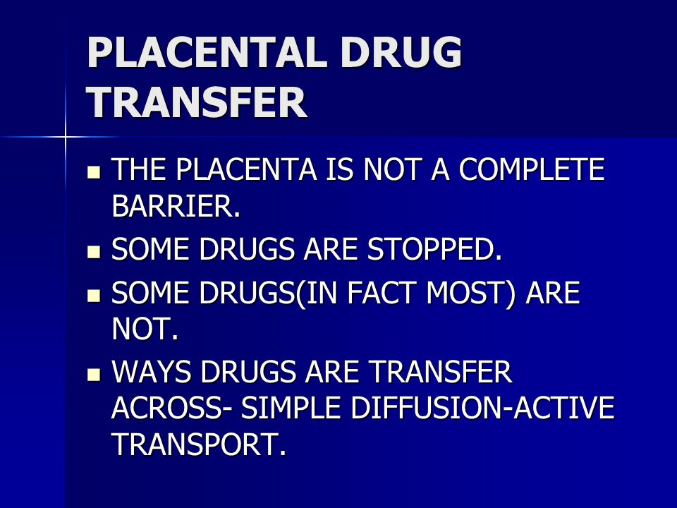 PLACENTAL DRUG TRANSFER THE PLACENTA IS NOT A COMPLETE BARRIER.