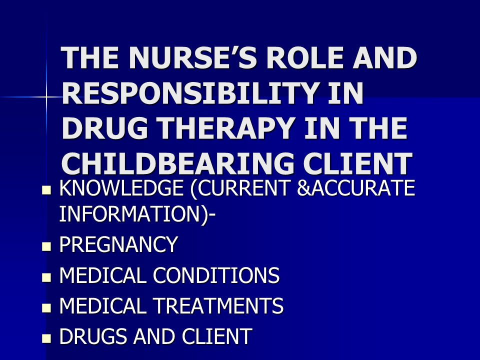 THE NURSE'S ROLE AND RESPONSIBILITY IN DRUG THERAPY IN THE CHILDBEARING CLIENT KNOWLEDGE (CURRENT &ACCURATE INFORMATION)- KNOWLEDGE (CURRENT &ACCURATE INFORMATION)- PREGNANCY PREGNANCY MEDICAL CONDITIONS MEDICAL CONDITIONS MEDICAL TREATMENTS MEDICAL TREATMENTS DRUGS AND CLIENT DRUGS AND CLIENT