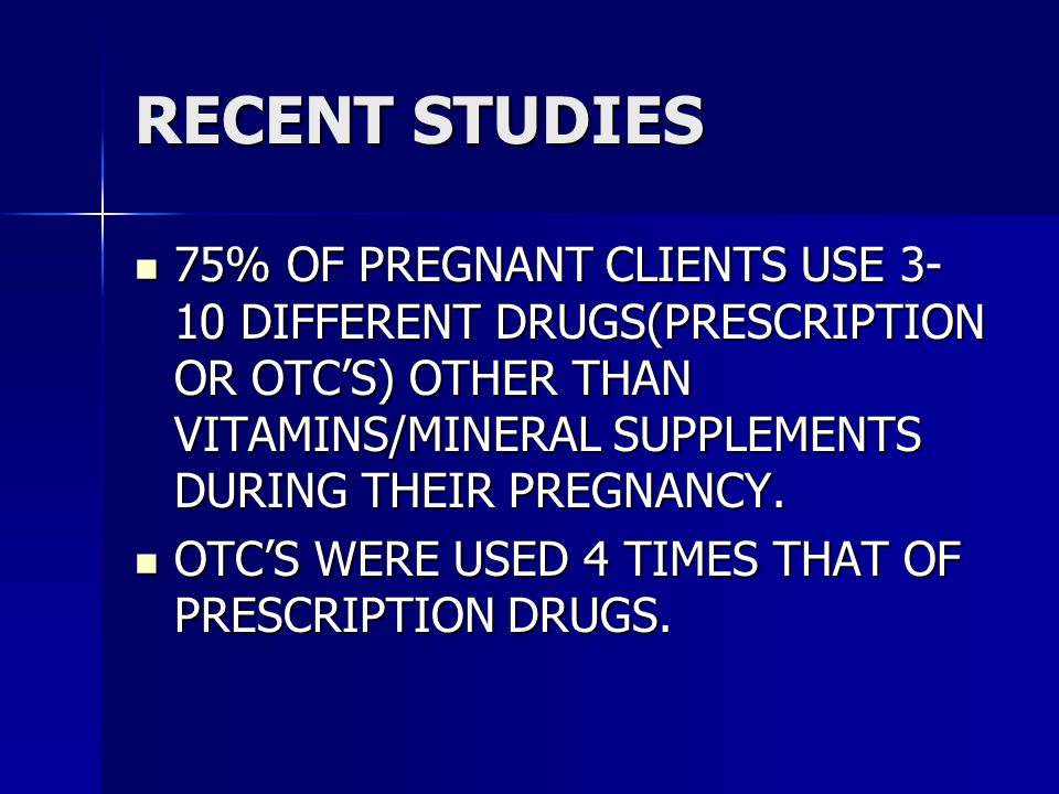 RECENT STUDIES 75% OF PREGNANT CLIENTS USE 3- 10 DIFFERENT DRUGS(PRESCRIPTION OR OTC'S) OTHER THAN VITAMINS/MINERAL SUPPLEMENTS DURING THEIR PREGNANCY.