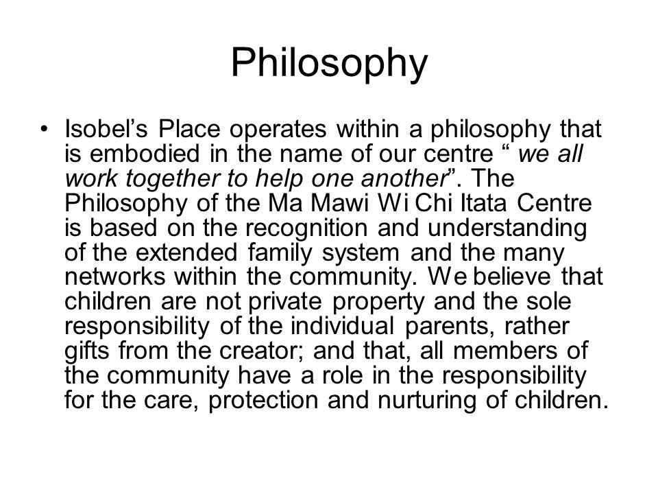 Philosophy Isobel's Place operates within a philosophy that is embodied in the name of our centre we all work together to help one another .