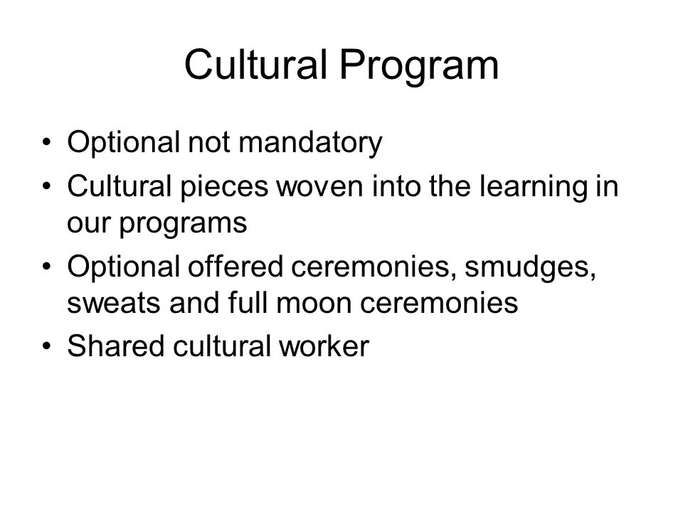 Cultural Program Optional not mandatory Cultural pieces woven into the learning in our programs Optional offered ceremonies, smudges, sweats and full moon ceremonies Shared cultural worker