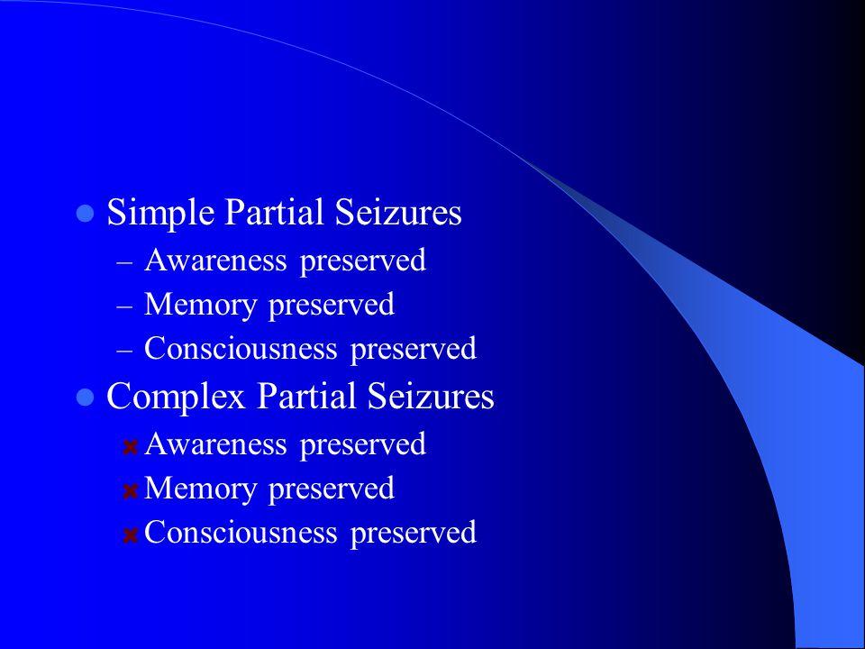 Simple Partial Seizures – Awareness preserved – Memory preserved – Consciousness preserved Complex Partial Seizures Awareness preserved Memory preserved Consciousness preserved