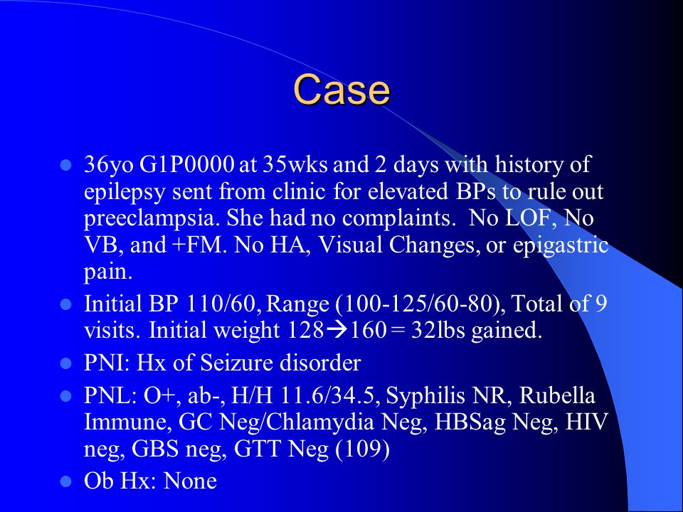 Case 36yo G1P0000 at 35wks and 2 days with history of epilepsy sent from clinic for elevated BPs to rule out preeclampsia.