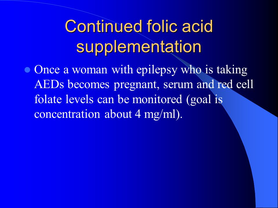 Continued folic acid supplementation Once a woman with epilepsy who is taking AEDs becomes pregnant, serum and red cell folate levels can be monitored (goal is concentration about 4 mg/ml).