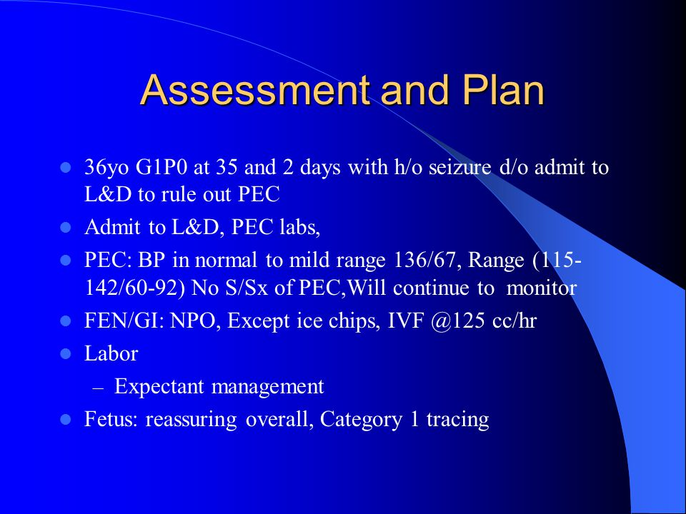Assessment and Plan 36yo G1P0 at 35 and 2 days with h/o seizure d/o admit to L&D to rule out PEC Admit to L&D, PEC labs, PEC: BP in normal to mild range 136/67, Range (115- 142/60-92) No S/Sx of PEC,Will continue to monitor FEN/GI: NPO, Except ice chips, IVF @125 cc/hr Labor – Expectant management Fetus: reassuring overall, Category 1 tracing