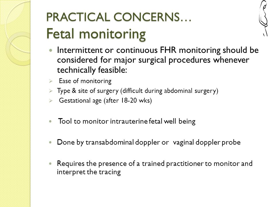 PRACTICAL CONCERNS… Fetal monitoring Intermittent or continuous FHR monitoring should be considered for major surgical procedures whenever technically