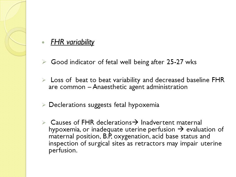 FHR variability  Good indicator of fetal well being after 25-27 wks  Loss of beat to beat variability and decreased baseline FHR are common – Anaest