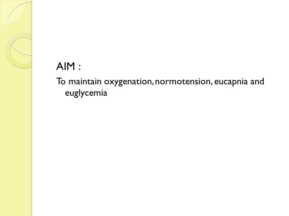 AIM : To maintain oxygenation, normotension, eucapnia and euglycemia