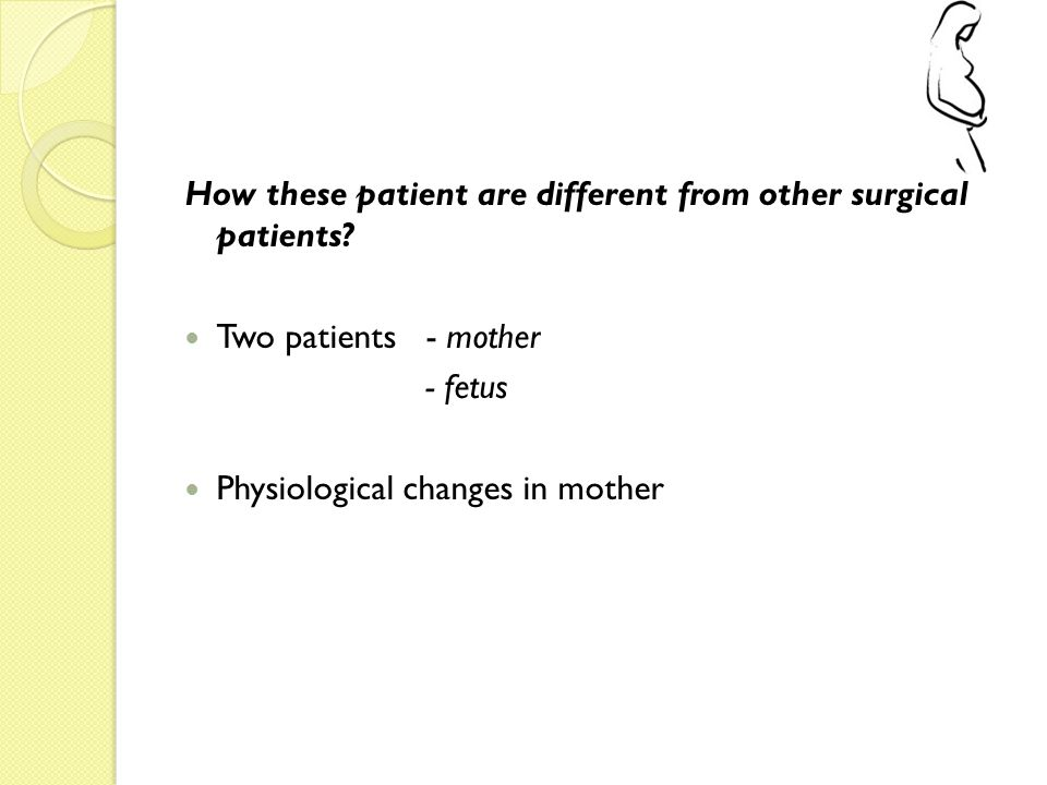 How these patient are different from other surgical patients? Two patients - mother - fetus Physiological changes in mother