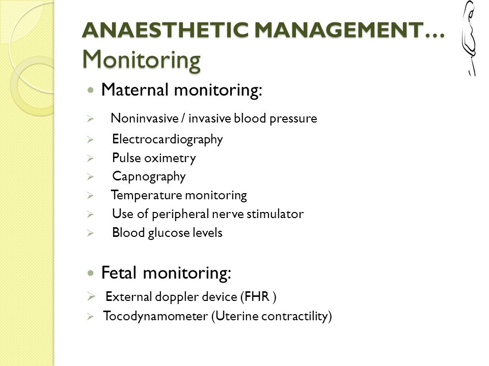 ANAESTHETIC MANAGEMENT… Monitoring Maternal monitoring:  Noninvasive / invasive blood pressure  Electrocardiography  Pulse oximetry  Capnography 