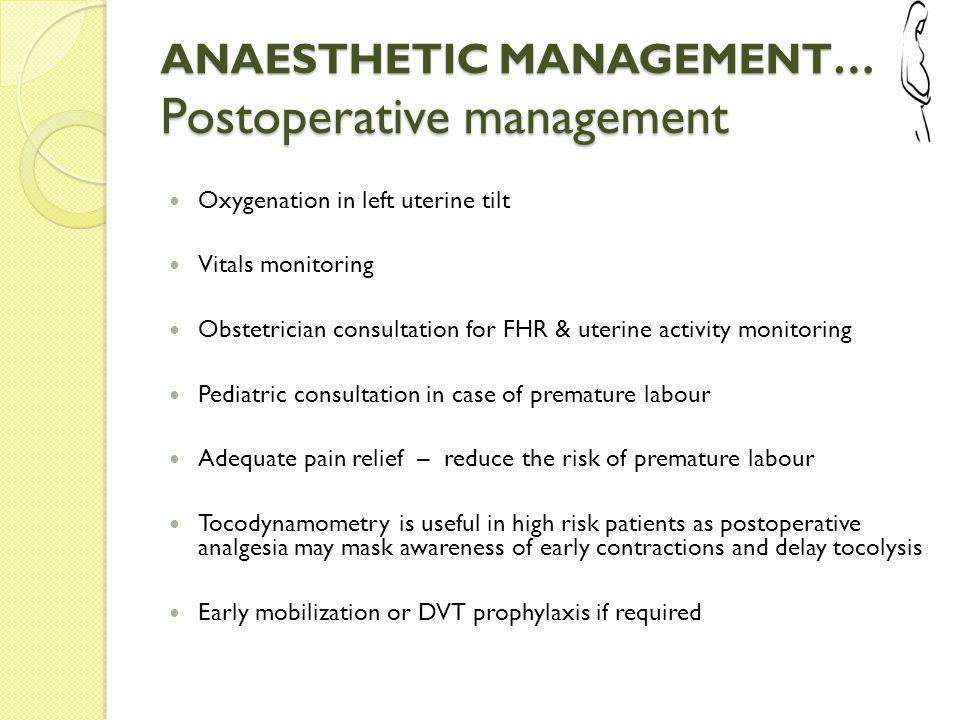 ANAESTHETIC MANAGEMENT… Postoperative management Oxygenation in left uterine tilt Vitals monitoring Obstetrician consultation for FHR & uterine activi