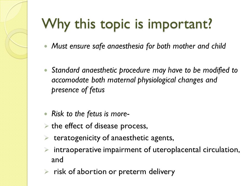 ANAESTHETIC MANAGEMENT… Recommendations approved by American Society of Anaesthesiologists (ASA) and American College of Obstetricians and Gynecologists (ACOG) 2011  No currently used anaesthetic agents have been shown to have any teratogenic effects in humans when using standard concentrations at any gestational age  Fetal heart rate monitoring may assist in maternal positioning and cardiorespiratory management, and may influence a decision to deliver the fetus