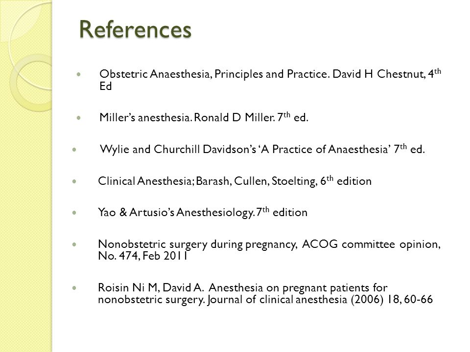 References Obstetric Anaesthesia, Principles and Practice. David H Chestnut, 4 th Ed Miller's anesthesia. Ronald D Miller. 7 th ed. Wylie and Churchil
