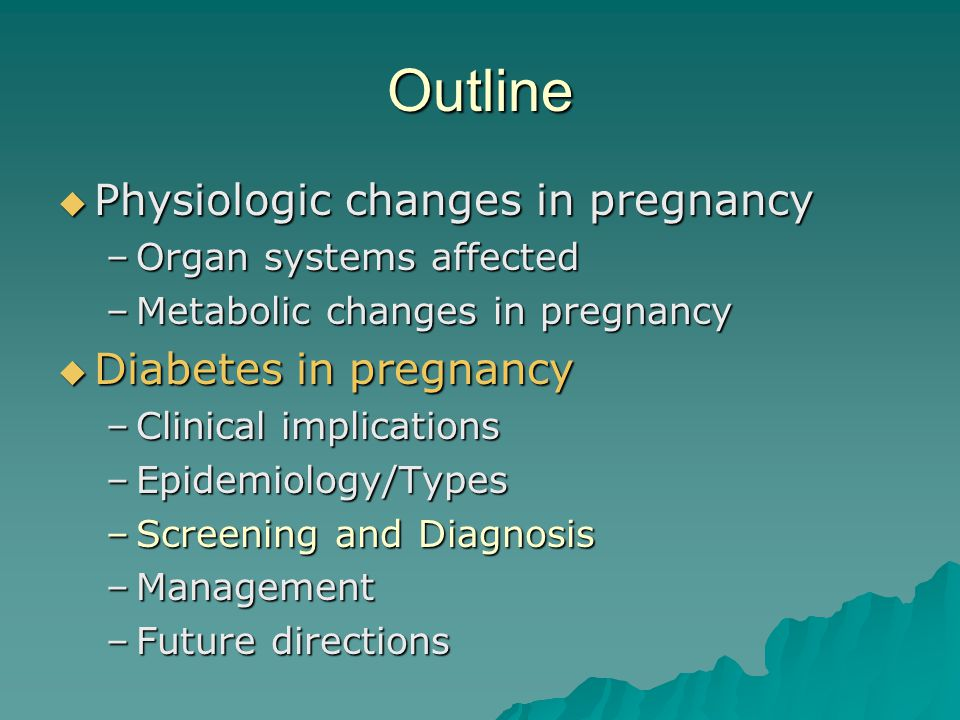 Outline  Physiologic changes in pregnancy –Organ systems affected –Metabolic changes in pregnancy  Diabetes in pregnancy –Clinical implications –Epi