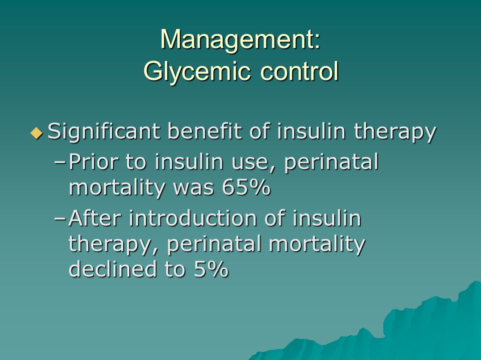 Management: Glycemic control  Significant benefit of insulin therapy –Prior to insulin use, perinatal mortality was 65% –After introduction of insuli