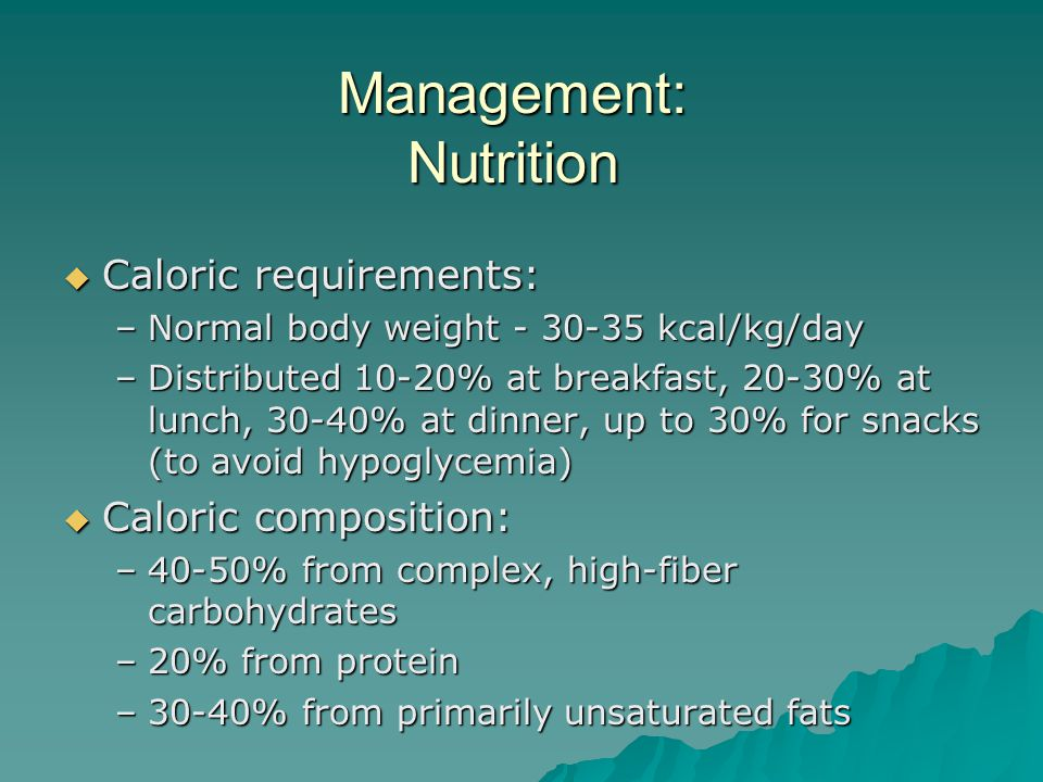 Management: Nutrition  Caloric requirements: –Normal body weight - 30-35 kcal/kg/day –Distributed 10-20% at breakfast, 20-30% at lunch, 30-40% at din