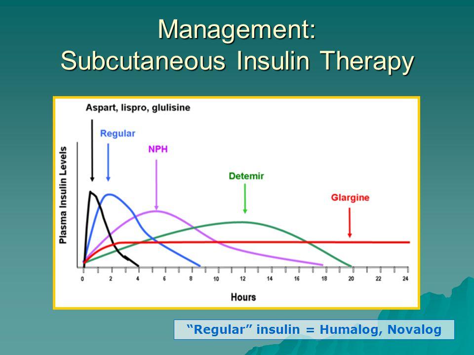 "Management: Subcutaneous Insulin Therapy ""Regular"" insulin = Humalog, Novalog"