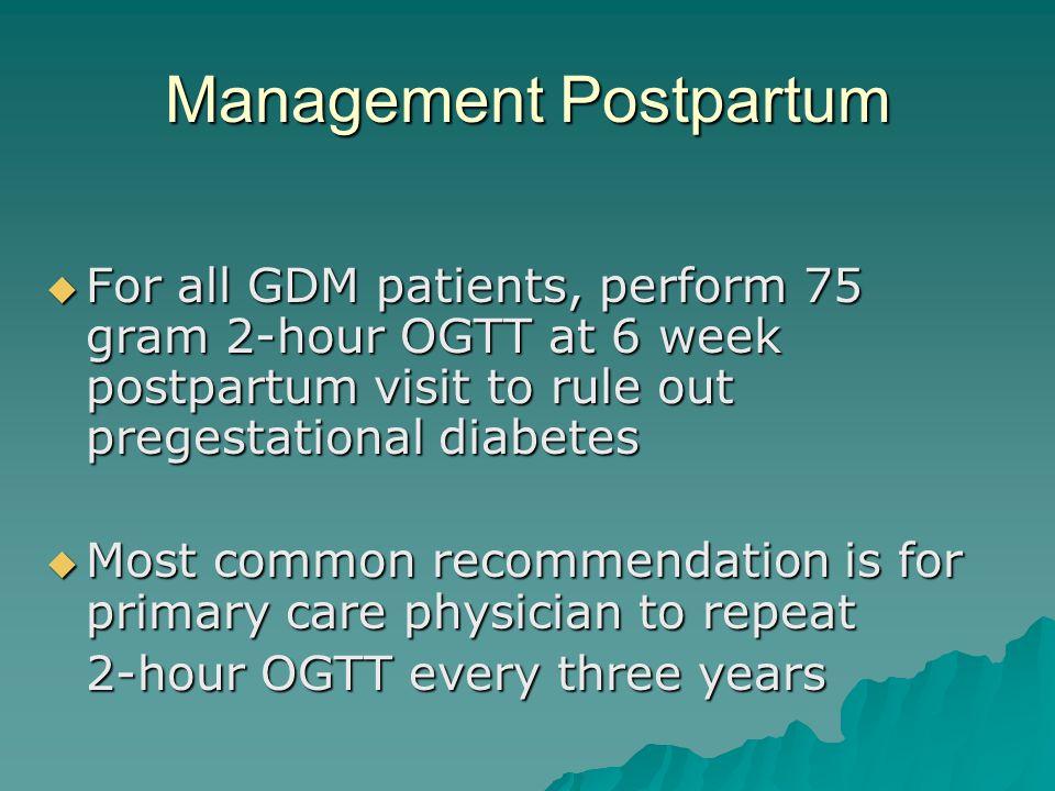 Management Postpartum  For all GDM patients, perform 75 gram 2-hour OGTT at 6 week postpartum visit to rule out pregestational diabetes  Most common