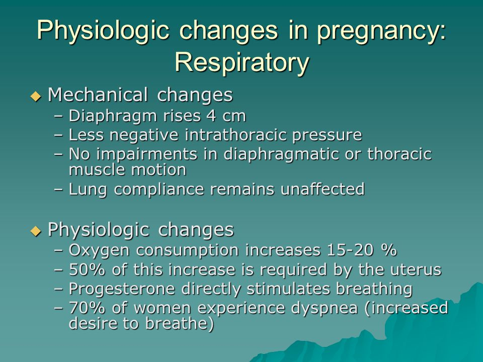 Physiologic changes in pregnancy: Respiratory  Mechanical changes –Diaphragm rises 4 cm –Less negative intrathoracic pressure –No impairments in diap