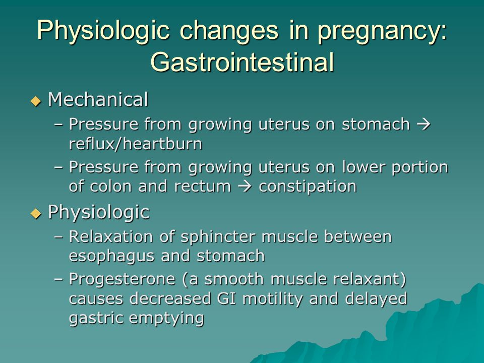 Physiologic changes in pregnancy: Gastrointestinal  Mechanical –Pressure from growing uterus on stomach  reflux/heartburn –Pressure from growing ute