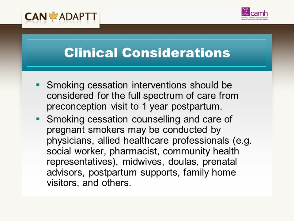 Clinical Considerations  Smoking cessation interventions should be considered for the full spectrum of care from preconception visit to 1 year postpartum.