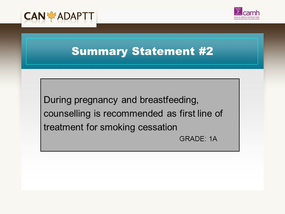 Summary Statement #2 During pregnancy and breastfeeding, counselling is recommended as first line of treatment for smoking cessation GRADE: 1A