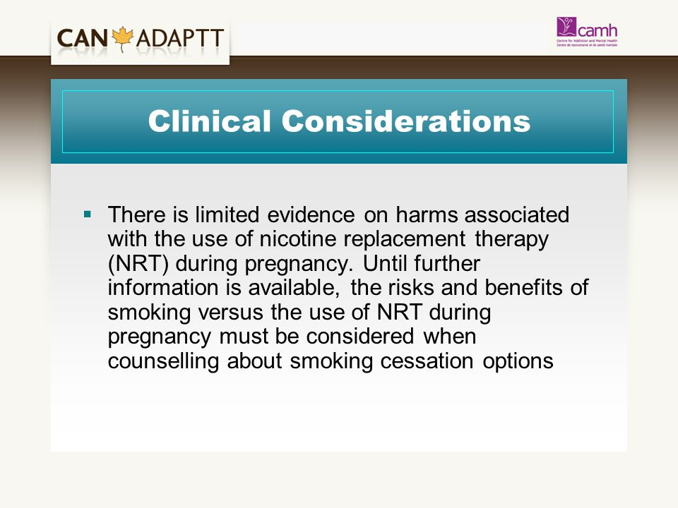 Clinical Considerations  There is limited evidence on harms associated with the use of nicotine replacement therapy (NRT) during pregnancy.