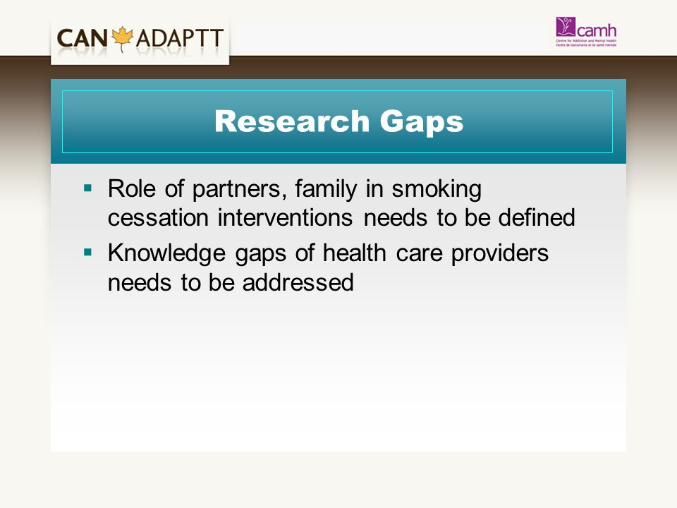 Research Gaps  Role of partners, family in smoking cessation interventions needs to be defined  Knowledge gaps of health care providers needs to be addressed