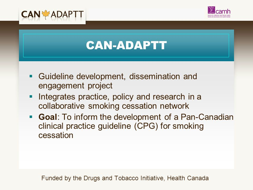 CAN-ADAPTT  Guideline development, dissemination and engagement project  Integrates practice, policy and research in a collaborative smoking cessation network  Goal: To inform the development of a Pan-Canadian clinical practice guideline (CPG) for smoking cessation Funded by the Drugs and Tobacco Initiative, Health Canada