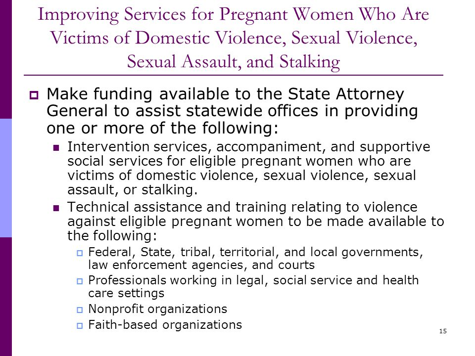 15 Improving Services for Pregnant Women Who Are Victims of Domestic Violence, Sexual Violence, Sexual Assault, and Stalking  Make funding available to the State Attorney General to assist statewide offices in providing one or more of the following: Intervention services, accompaniment, and supportive social services for eligible pregnant women who are victims of domestic violence, sexual violence, sexual assault, or stalking.