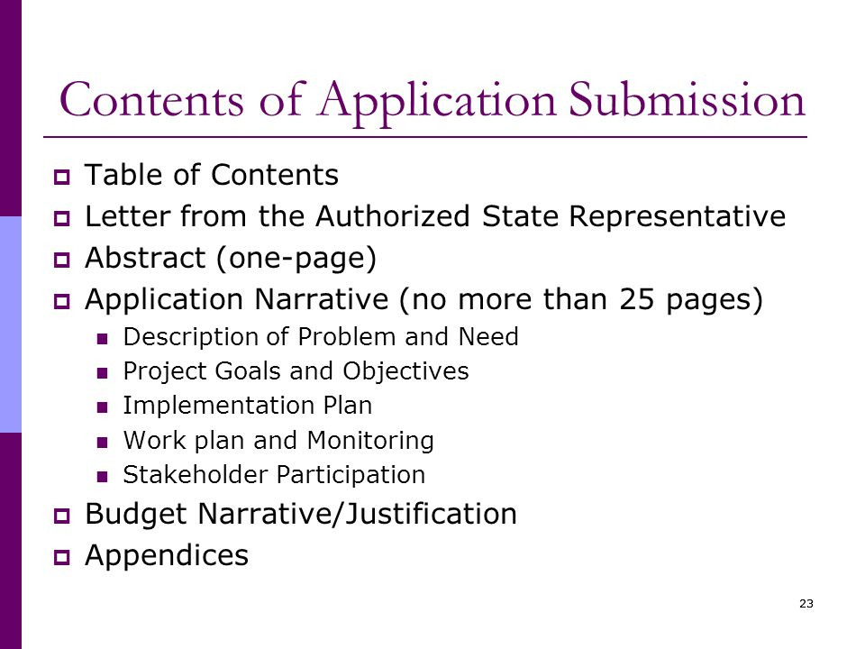 23 Contents of Application Submission  Table of Contents  Letter from the Authorized State Representative  Abstract (one-page)  Application Narrative (no more than 25 pages) Description of Problem and Need Project Goals and Objectives Implementation Plan Work plan and Monitoring Stakeholder Participation  Budget Narrative/Justification  Appendices