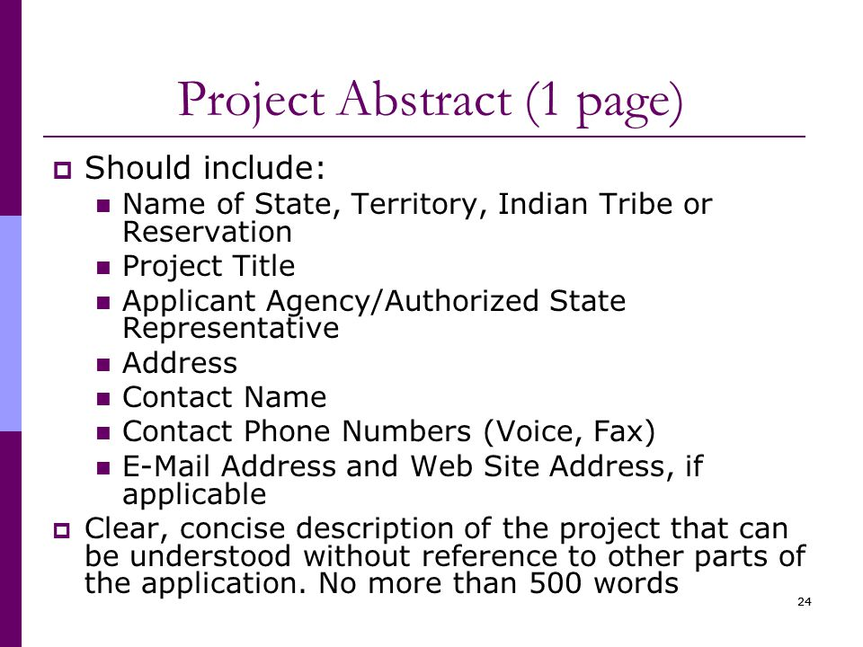 24 Project Abstract (1 page)  Should include: Name of State, Territory, Indian Tribe or Reservation Project Title Applicant Agency/Authorized State Representative Address Contact Name Contact Phone Numbers (Voice, Fax) E-Mail Address and Web Site Address, if applicable  Clear, concise description of the project that can be understood without reference to other parts of the application.