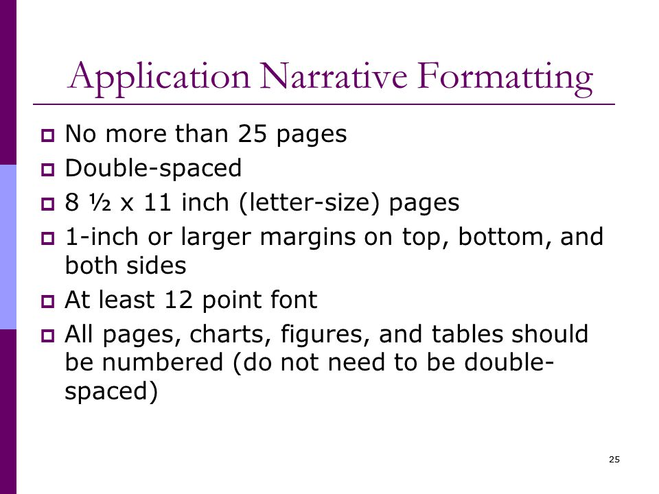 25 Application Narrative Formatting  No more than 25 pages  Double-spaced  8 ½ x 11 inch (letter-size) pages  1-inch or larger margins on top, bottom, and both sides  At least 12 point font  All pages, charts, figures, and tables should be numbered (do not need to be double- spaced)