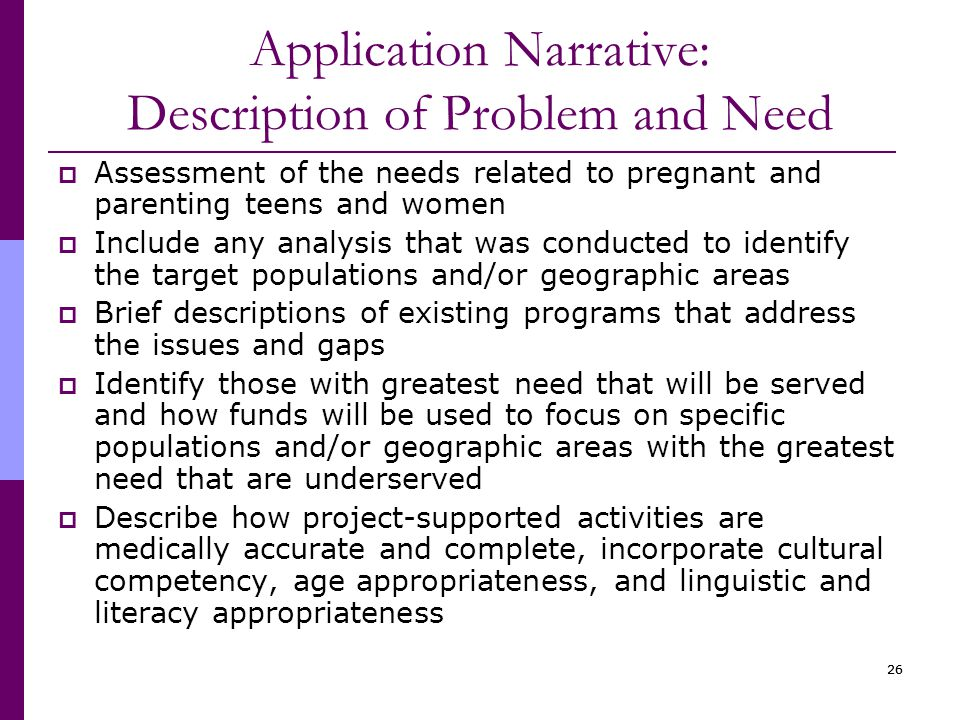 26 Application Narrative: Description of Problem and Need  Assessment of the needs related to pregnant and parenting teens and women  Include any analysis that was conducted to identify the target populations and/or geographic areas  Brief descriptions of existing programs that address the issues and gaps  Identify those with greatest need that will be served and how funds will be used to focus on specific populations and/or geographic areas with the greatest need that are underserved  Describe how project-supported activities are medically accurate and complete, incorporate cultural competency, age appropriateness, and linguistic and literacy appropriateness