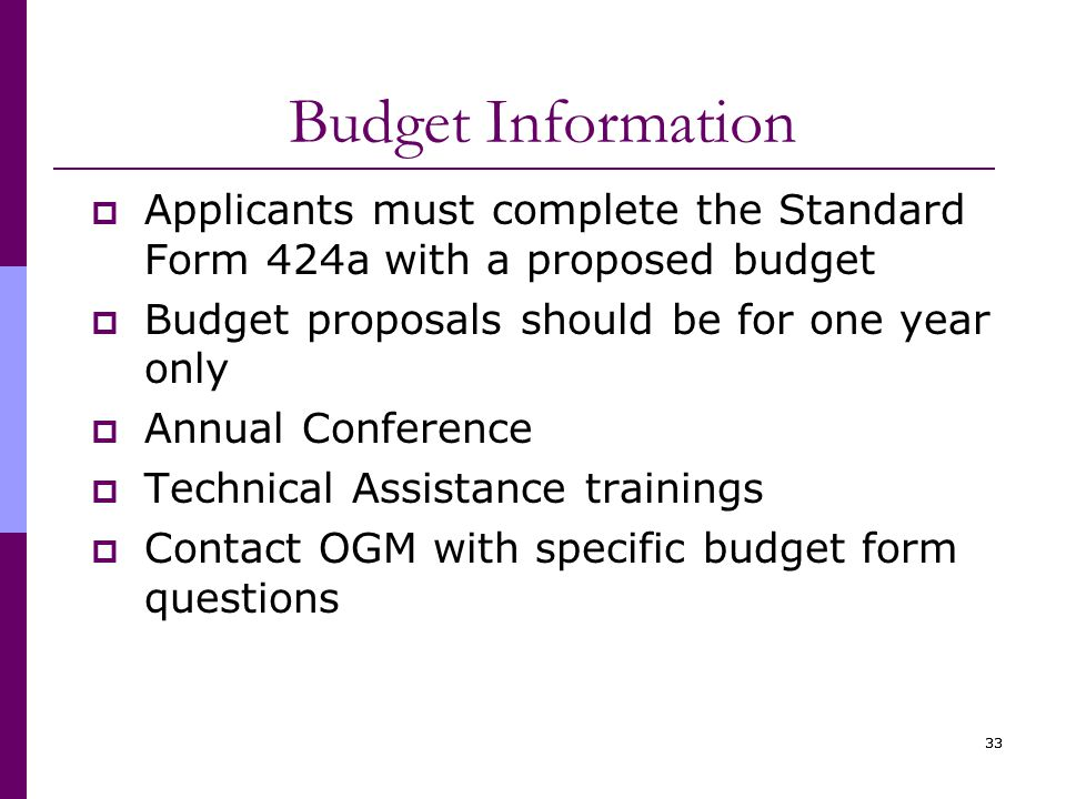 33 Budget Information  Applicants must complete the Standard Form 424a with a proposed budget  Budget proposals should be for one year only  Annual Conference  Technical Assistance trainings  Contact OGM with specific budget form questions