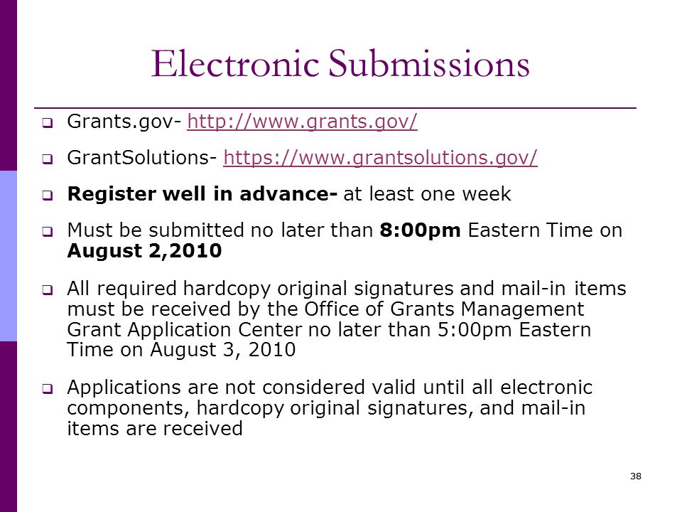 38 Electronic Submissions  Grants.gov- http://www.grants.gov/http://www.grants.gov/  GrantSolutions- https://www.grantsolutions.gov/https://www.grantsolutions.gov/  Register well in advance- at least one week  Must be submitted no later than 8:00pm Eastern Time on August 2,2010  All required hardcopy original signatures and mail-in items must be received by the Office of Grants Management Grant Application Center no later than 5:00pm Eastern Time on August 3, 2010  Applications are not considered valid until all electronic components, hardcopy original signatures, and mail-in items are received