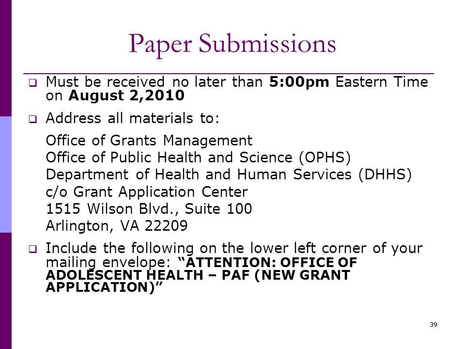 39 Paper Submissions  Must be received no later than 5:00pm Eastern Time on August 2,2010  Address all materials to: Office of Grants Management Office of Public Health and Science (OPHS) Department of Health and Human Services (DHHS) c/o Grant Application Center 1515 Wilson Blvd., Suite 100 Arlington, VA 22209  Include the following on the lower left corner of your mailing envelope: ATTENTION: OFFICE OF ADOLESCENT HEALTH – PAF (NEW GRANT APPLICATION)