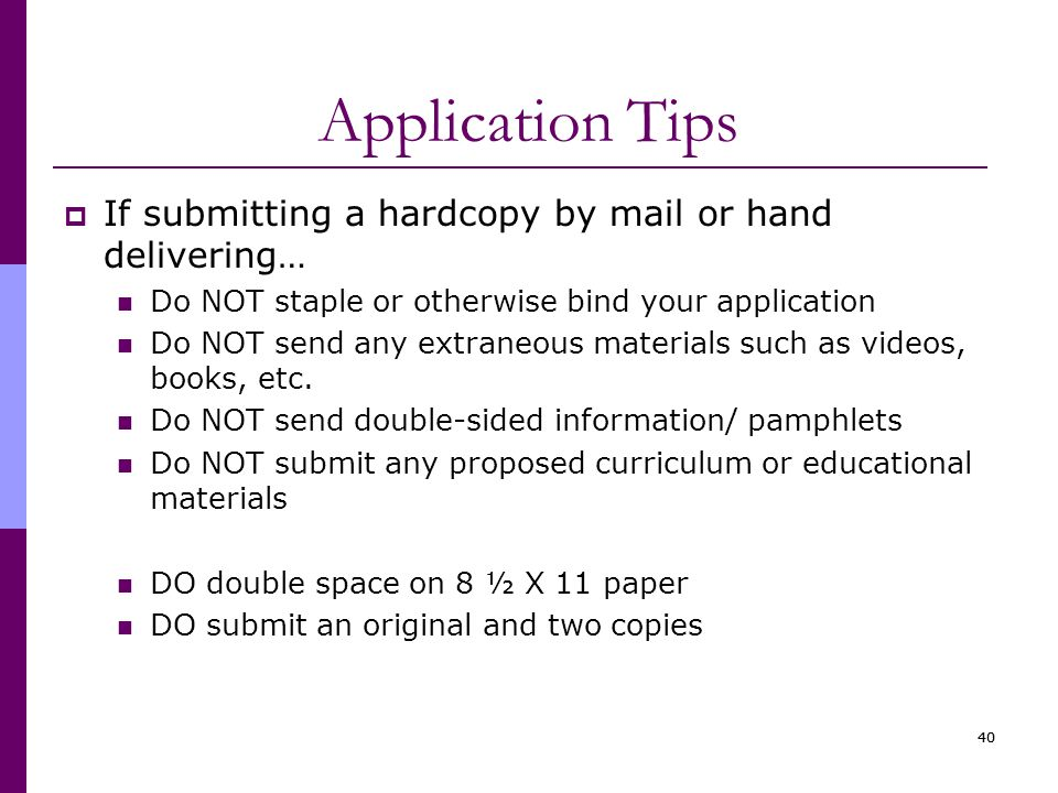 40 Application Tips  If submitting a hardcopy by mail or hand delivering… Do NOT staple or otherwise bind your application Do NOT send any extraneous materials such as videos, books, etc.