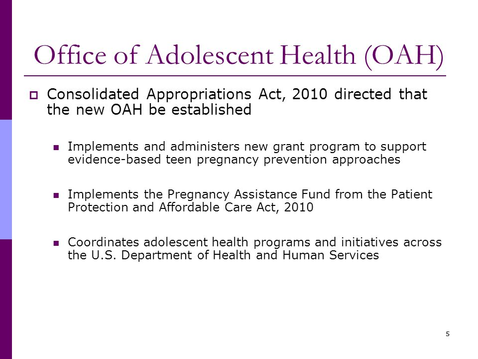 55 Office of Adolescent Health (OAH)  Consolidated Appropriations Act, 2010 directed that the new OAH be established Implements and administers new grant program to support evidence-based teen pregnancy prevention approaches Implements the Pregnancy Assistance Fund from the Patient Protection and Affordable Care Act, 2010 Coordinates adolescent health programs and initiatives across the U.S.