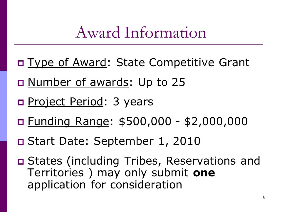 88 Award Information  Type of Award: State Competitive Grant  Number of awards: Up to 25  Project Period: 3 years  Funding Range: $500,000 - $2,000,000  Start Date: September 1, 2010  States (including Tribes, Reservations and Territories ) may only submit one application for consideration