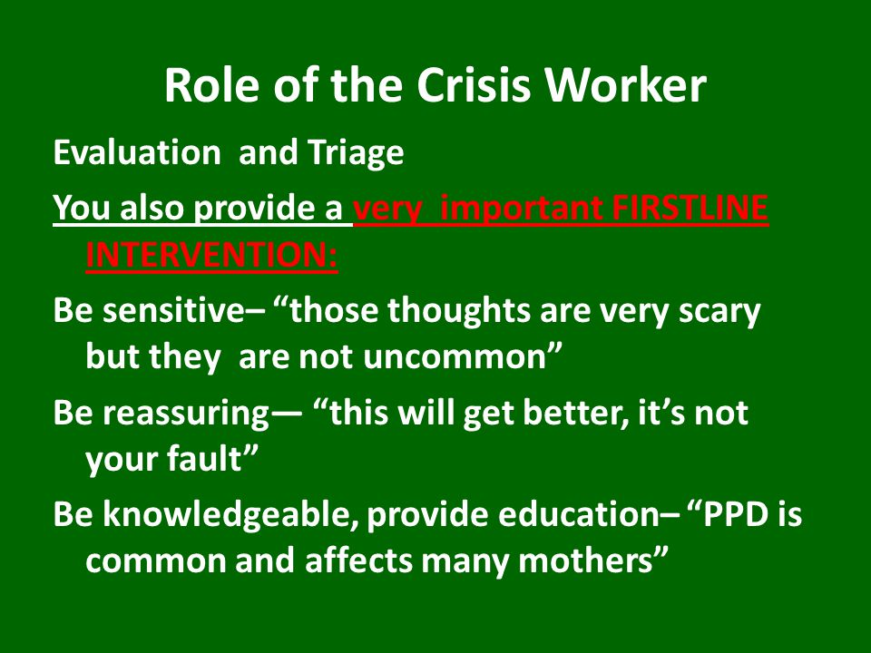 "Role of the Crisis Worker Evaluation and Triage You also provide a very important FIRSTLINE INTERVENTION: Be sensitive– ""those thoughts are very scary"
