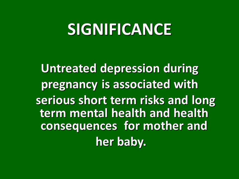 SIGNIFICANCE Untreated depression during pregnancy is associated with serious short term risks and long term mental health and health consequences for