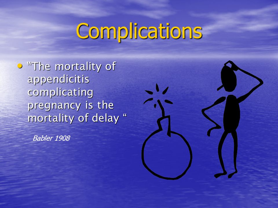 "Complications "" The mortality of appendicitis complicating pregnancy is the mortality of delay "" "" The mortality of appendicitis complicating pregnanc"