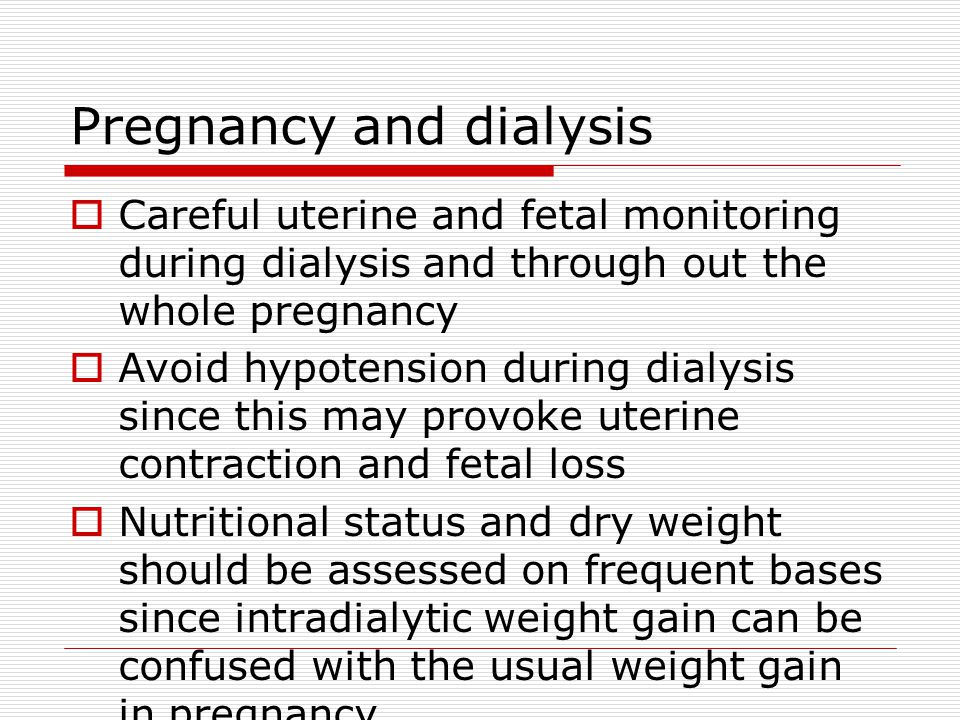 Pregnancy and dialysis  Careful uterine and fetal monitoring during dialysis and through out the whole pregnancy  Avoid hypotension during dialysis since this may provoke uterine contraction and fetal loss  Nutritional status and dry weight should be assessed on frequent bases since intradialytic weight gain can be confused with the usual weight gain in pregnancy