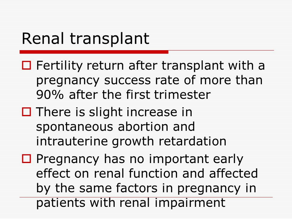 Renal transplant  Fertility return after transplant with a pregnancy success rate of more than 90% after the first trimester  There is slight increase in spontaneous abortion and intrauterine growth retardation  Pregnancy has no important early effect on renal function and affected by the same factors in pregnancy in patients with renal impairment
