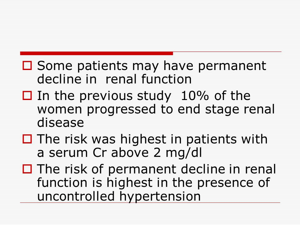  Some patients may have permanent decline in renal function  In the previous study 10% of the women progressed to end stage renal disease  The risk was highest in patients with a serum Cr above 2 mg/dl  The risk of permanent decline in renal function is highest in the presence of uncontrolled hypertension